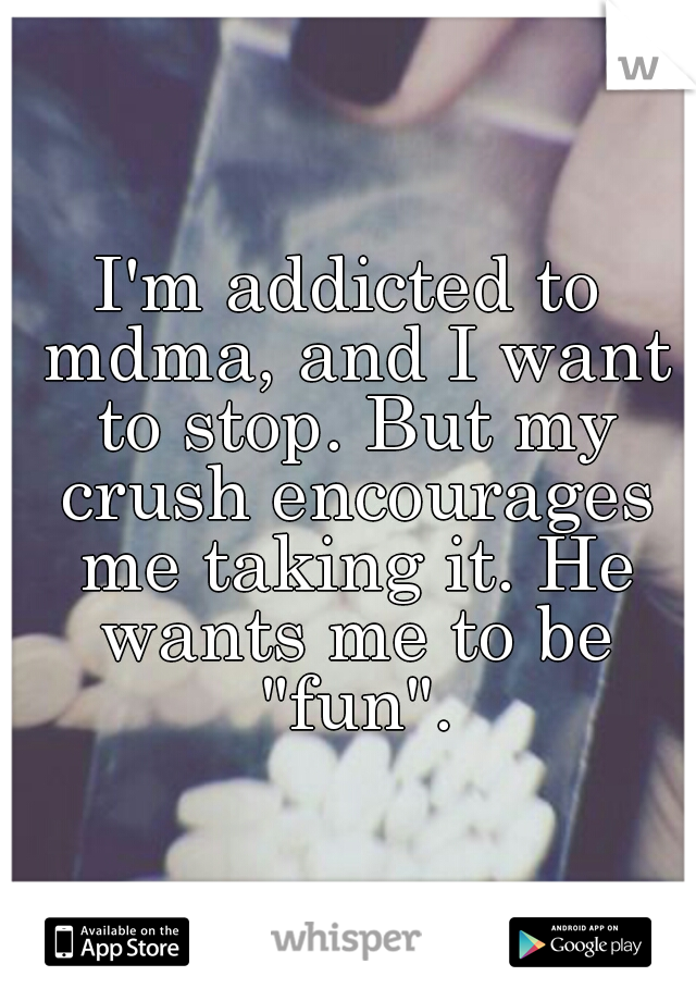 "I'm addicted to mdma, and I want to stop. But my crush encourages me taking it. He wants me to be ""fun""."