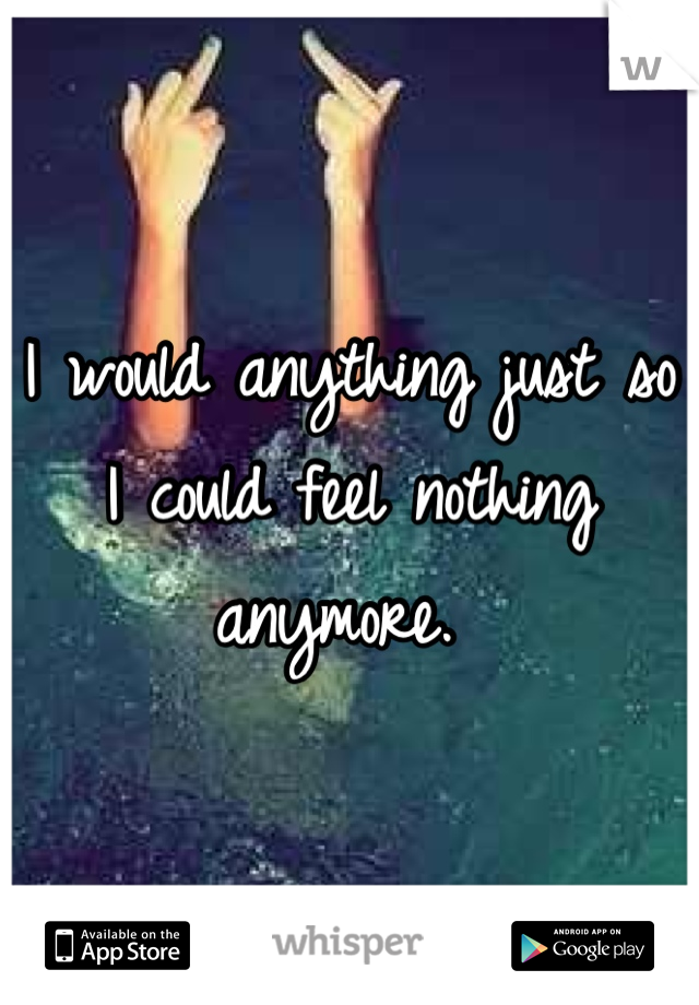 I would anything just so I could feel nothing anymore.