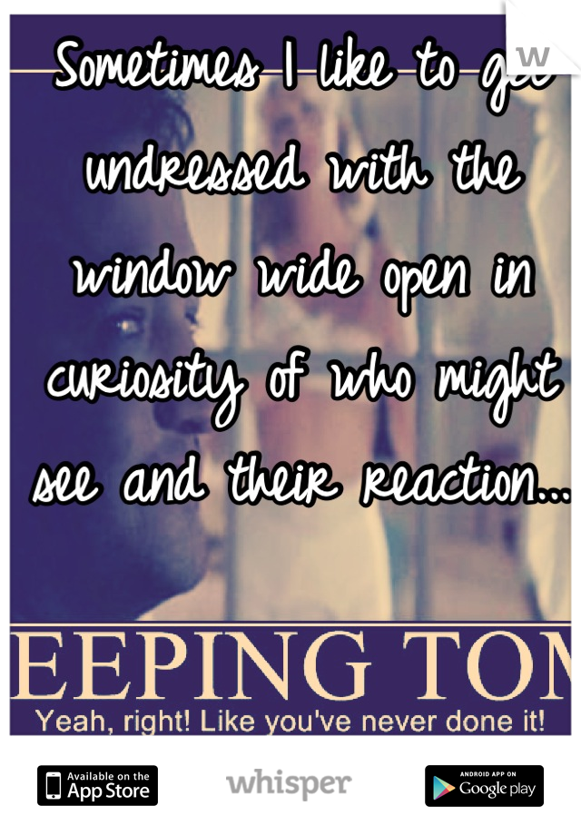 Sometimes I like to get undressed with the window wide open in curiosity of who might see and their reaction...