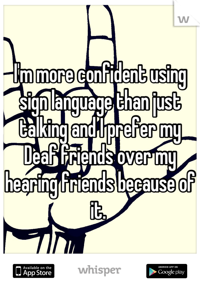 I'm more confident using sign language than just talking and I prefer my Deaf friends over my hearing friends because of it.