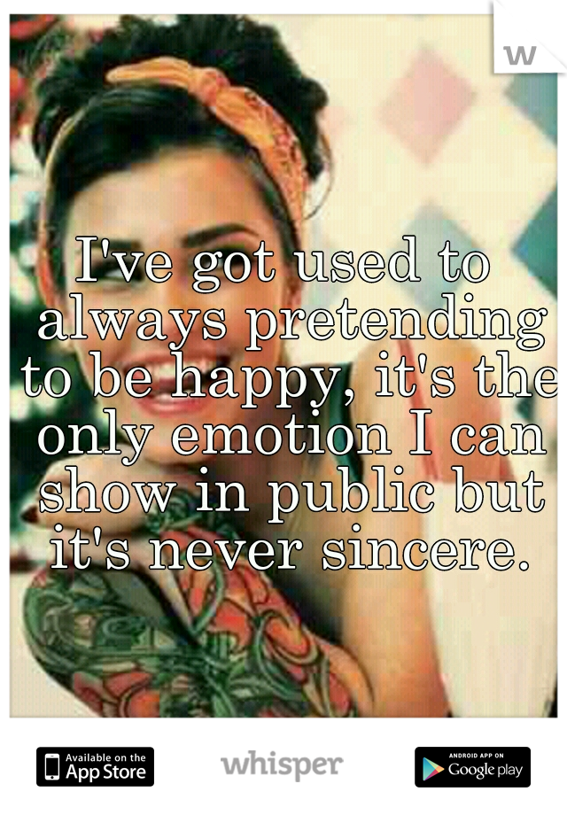 I've got used to always pretending to be happy, it's the only emotion I can show in public but it's never sincere.
