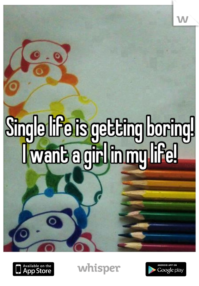 Single life is getting boring! I want a girl in my life!