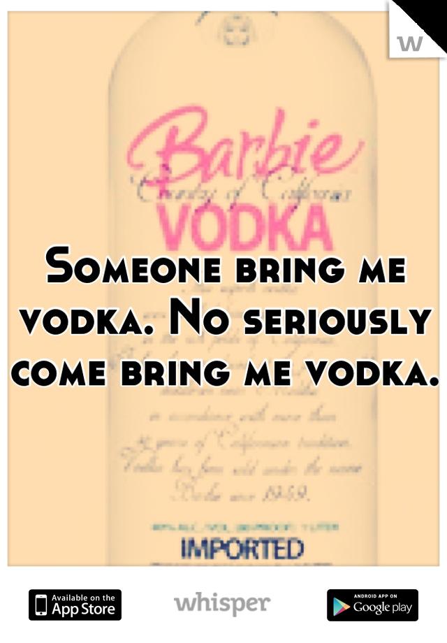 Someone bring me vodka. No seriously come bring me vodka.