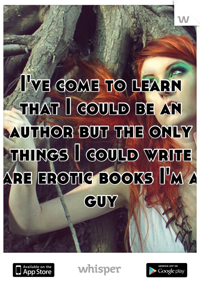 I've come to learn that I could be an author but the only things I could write are erotic books I'm a guy
