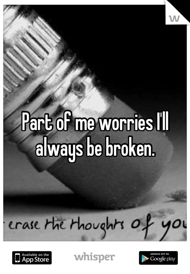 Part of me worries I'll always be broken.