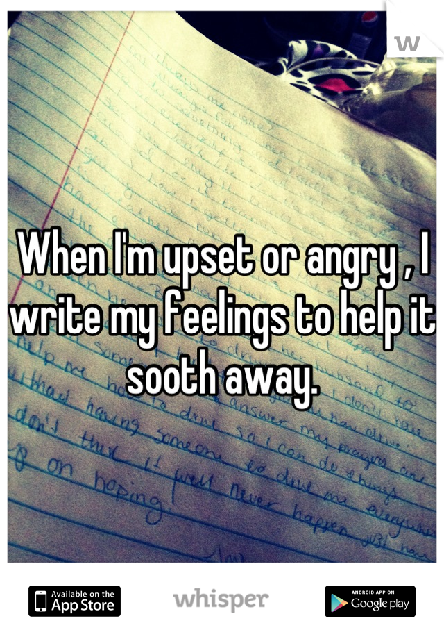 When I'm upset or angry , I write my feelings to help it sooth away.