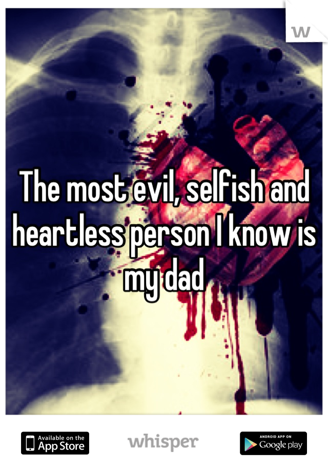 The most evil, selfish and heartless person I know is my dad