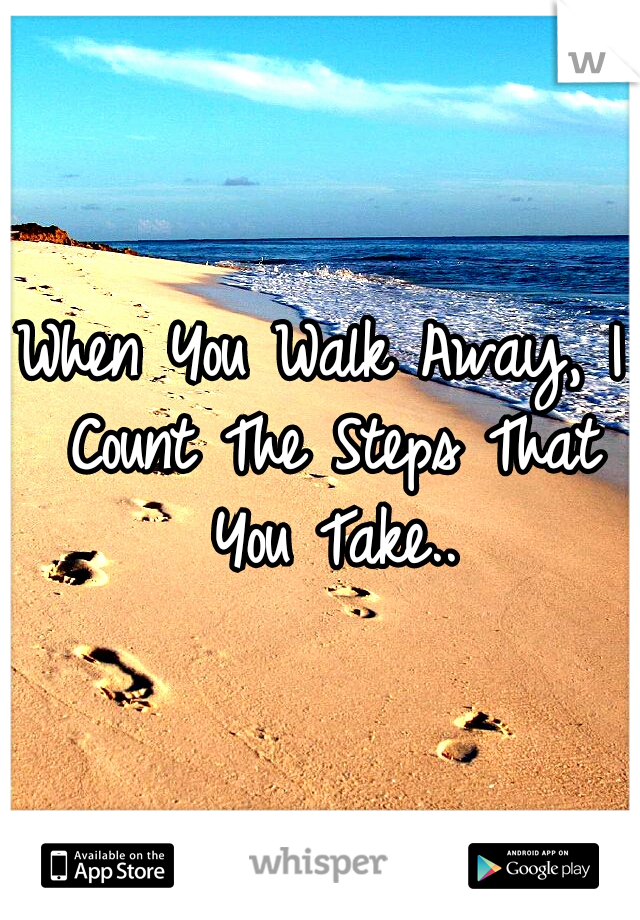 When You Walk Away, I Count The Steps That You Take..