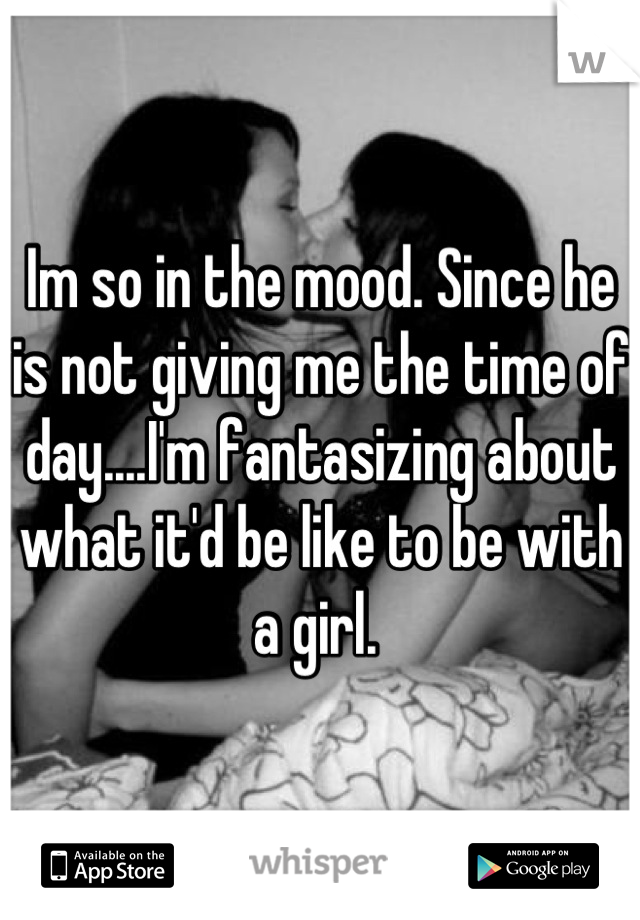 Im so in the mood. Since he is not giving me the time of day....I'm fantasizing about what it'd be like to be with a girl.