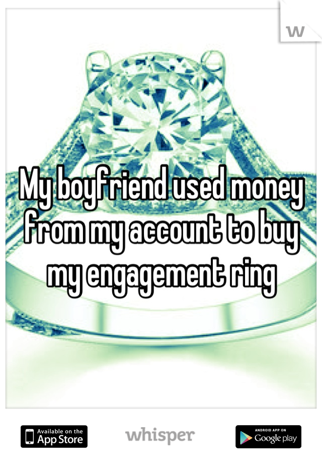 My boyfriend used money from my account to buy my engagement ring