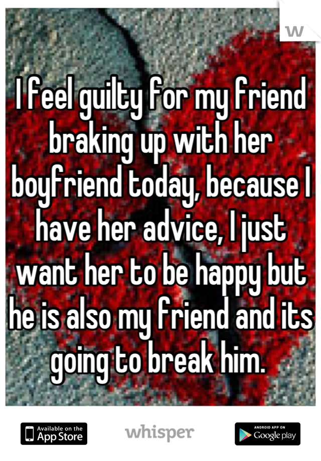 I feel guilty for my friend braking up with her boyfriend today, because I have her advice, I just want her to be happy but he is also my friend and its going to break him.