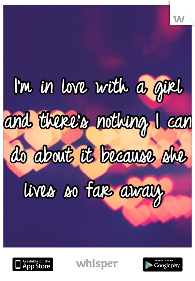 I'm in love with a girl and there's nothing I can do about it because she lives so far away