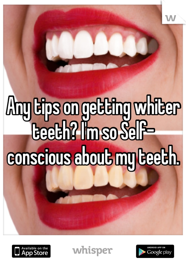 Any tips on getting whiter teeth? I'm so Self-conscious about my teeth.
