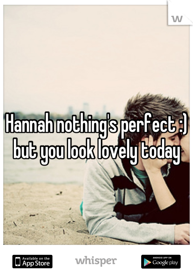 Hannah nothing's perfect :) but you look lovely today