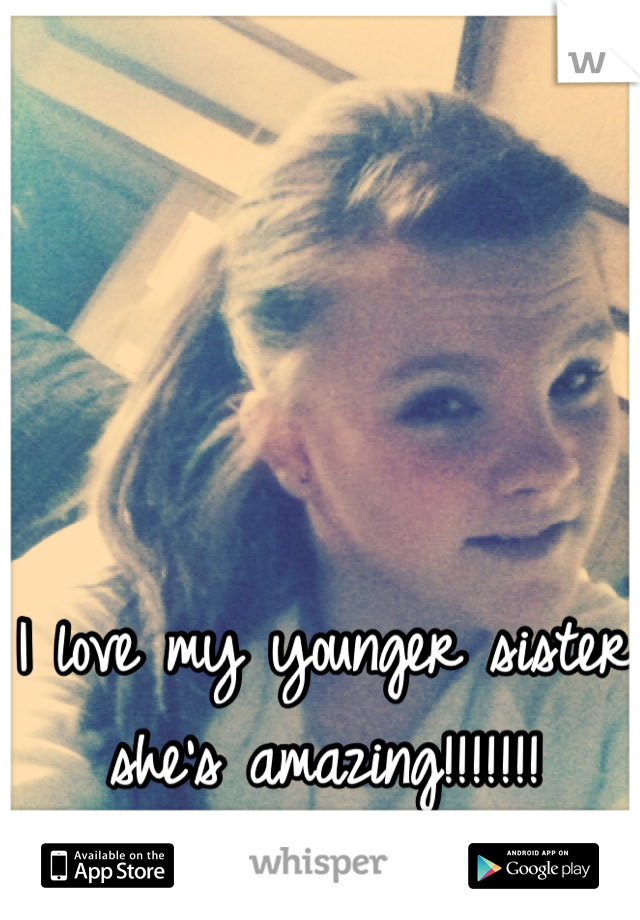 I love my younger sister she's amazing!!!!!!!