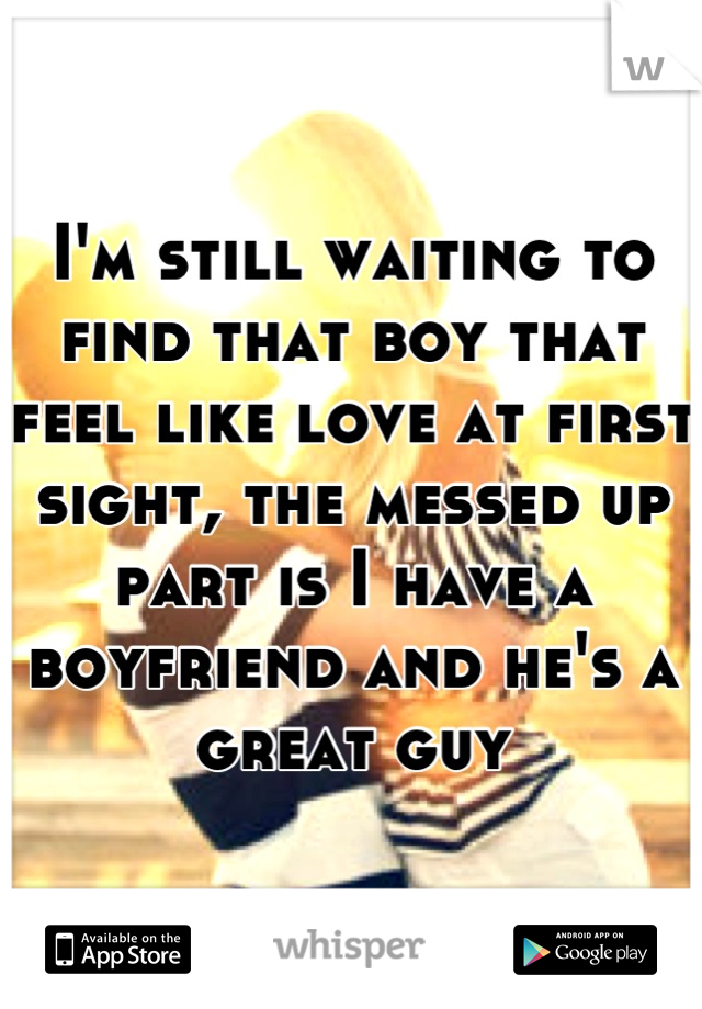 I'm still waiting to find that boy that feel like love at first sight, the messed up part is I have a boyfriend and he's a great guy