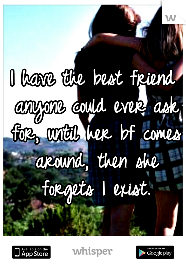 I have the best friend anyone could ever ask for, until her bf comes around, then she forgets I exist.