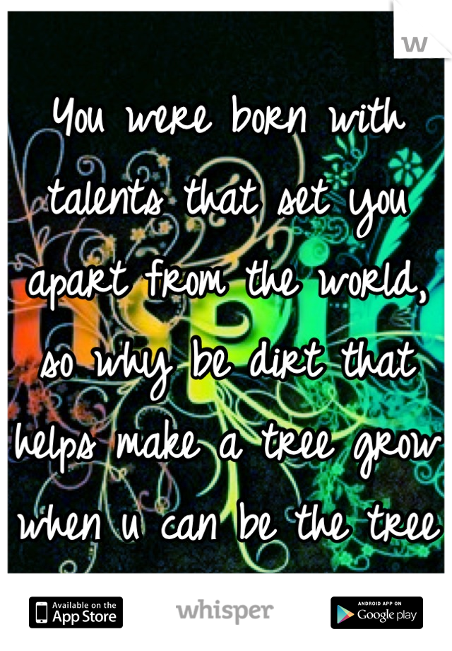 You were born with talents that set you apart from the world, so why be dirt that helps make a tree grow when u can be the tree