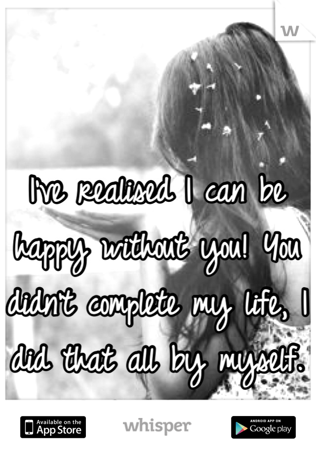I've realised I can be happy without you! You didn't complete my life, I did that all by myself. Good riddance!