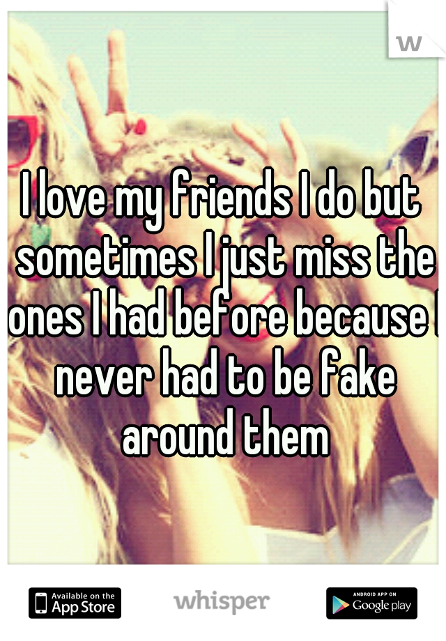 I love my friends I do but sometimes I just miss the ones I had before because I never had to be fake around them