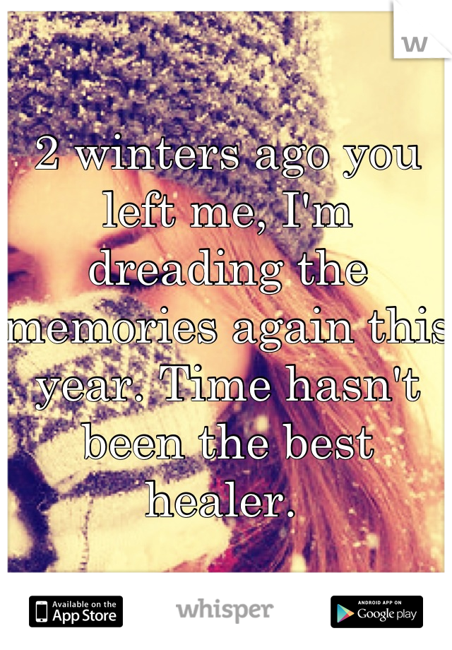 2 winters ago you left me, I'm dreading the memories again this year. Time hasn't been the best healer.