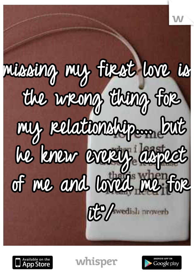 "missing my first love is the wrong thing for my relationship.... but he knew every aspect of me and loved me for it""/"