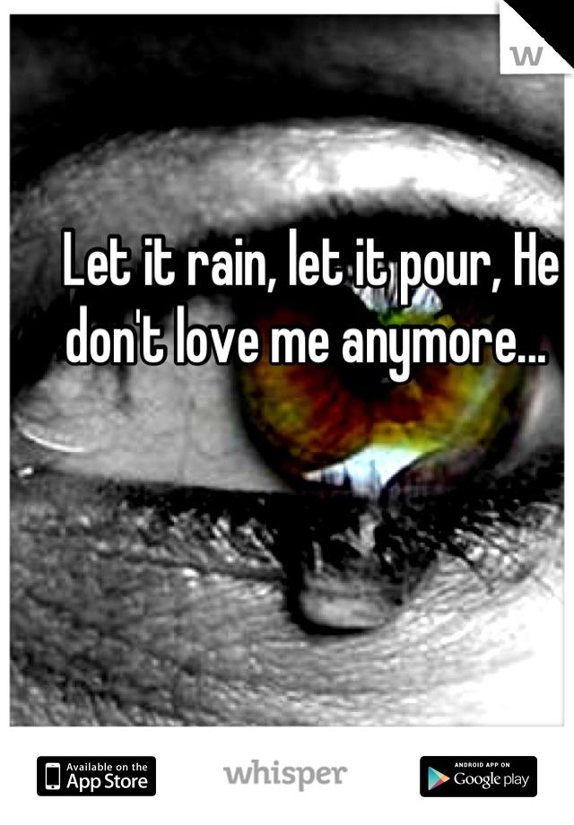 Let it rain, let it pour, He don't love me anymore...