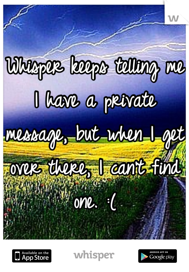 Whisper keeps telling me I have a private message, but when I get over there, I can't find one. :(