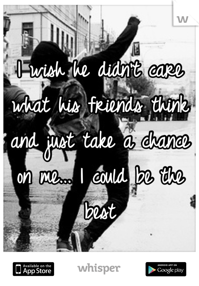 I wish he didn't care what his friends think and just take a chance on me... I could be the best