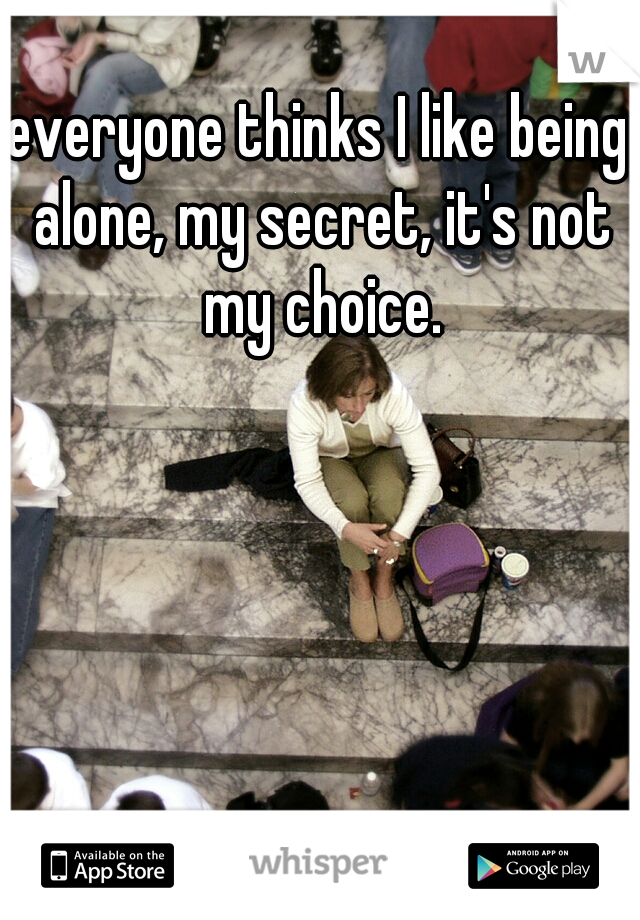 everyone thinks I like being alone, my secret, it's not my choice.