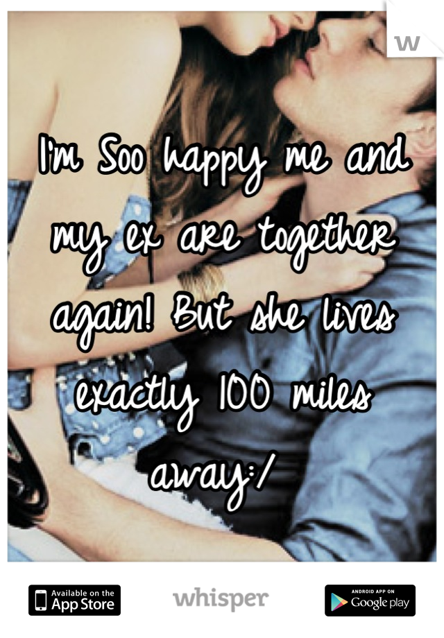 I'm Soo happy me and my ex are together again! But she lives exactly 100 miles away:/