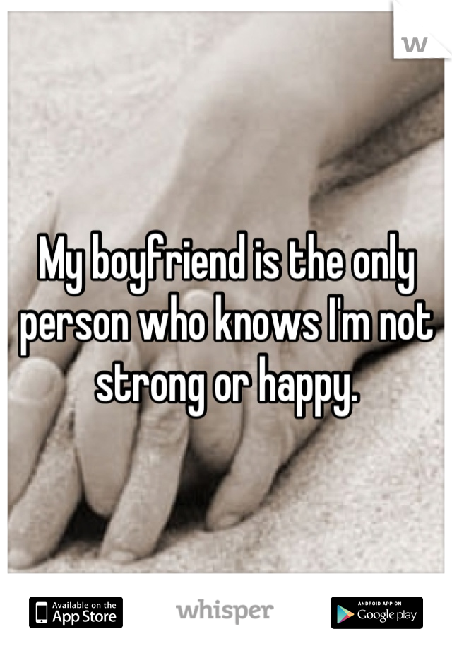 My boyfriend is the only person who knows I'm not strong or happy.