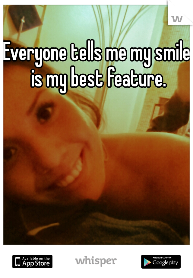 Everyone tells me my smile is my best feature.