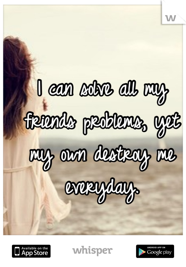 I can solve all my friends problems, yet my own destroy me everyday.