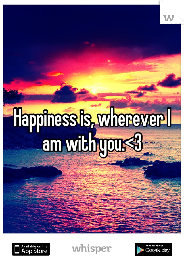 Happiness is, wherever I am with you.<3