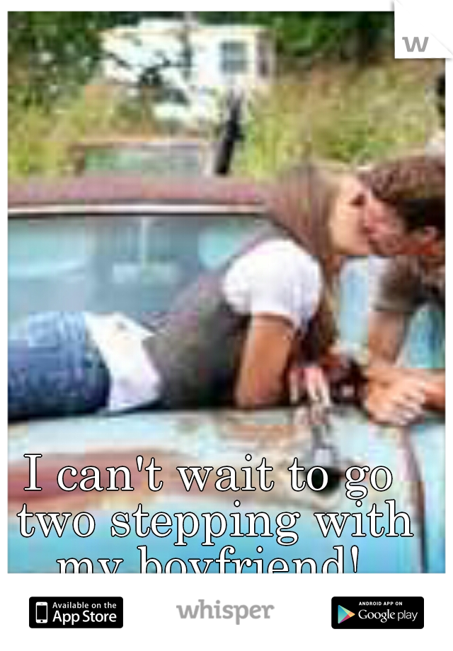 I can't wait to go two stepping with my boyfriend!
