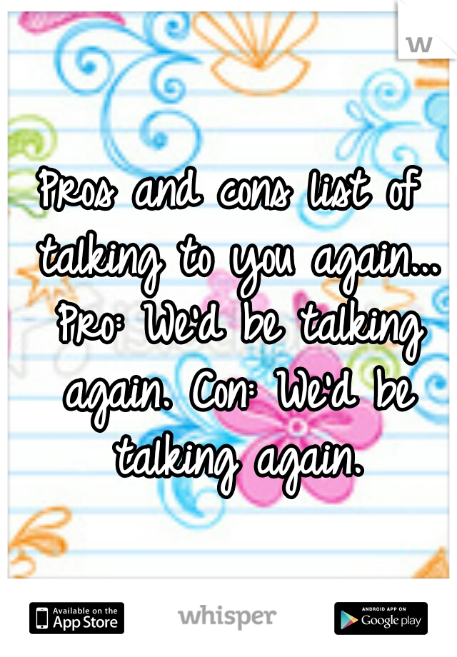 Pros and cons list of talking to you again... Pro: We'd be talking again. Con: We'd be talking again.