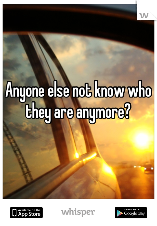 Anyone else not know who  they are anymore?