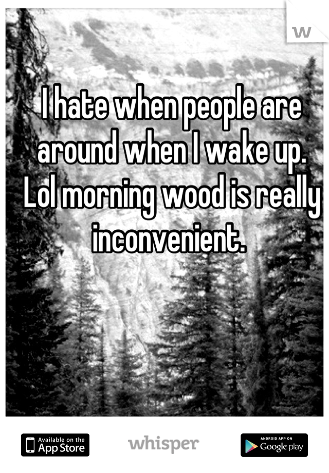I hate when people are around when I wake up.  Lol morning wood is really inconvenient.