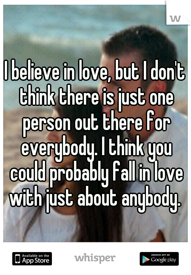 I believe in love, but I don't think there is just one person out there for everybody. I think you could probably fall in love with just about anybody.