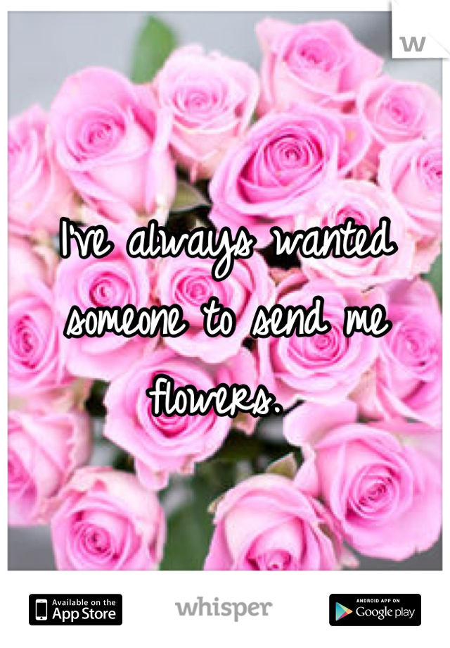 I've always wanted someone to send me flowers.