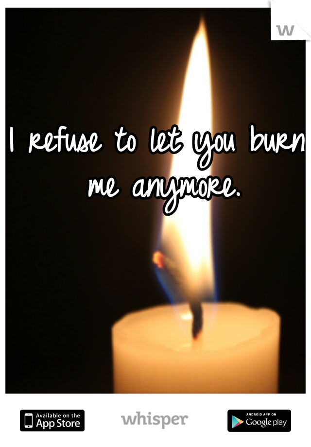 I refuse to let you burn me anymore.