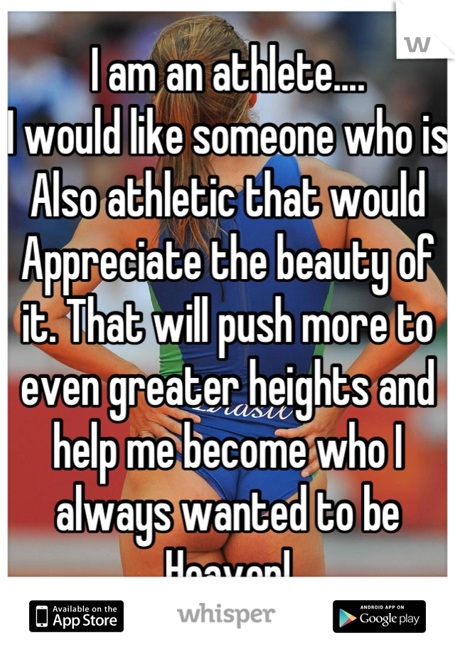 I am an athlete.... I would like someone who is  Also athletic that would  Appreciate the beauty of it. That will push more to even greater heights and help me become who I always wanted to be Heaven!