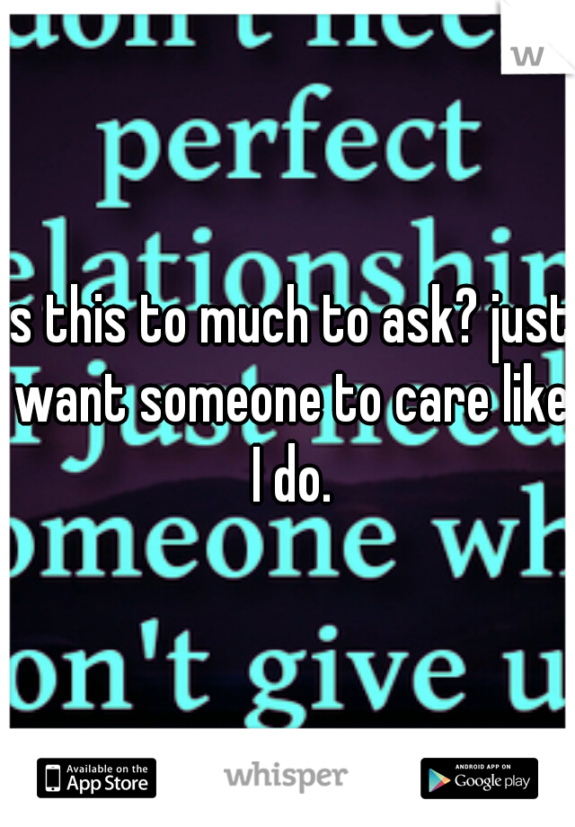is this to much to ask? just want someone to care like I do.