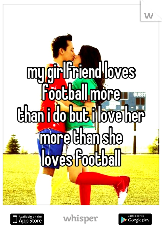 my girlfriend loves  football more  than i do but i love her more than she loves football