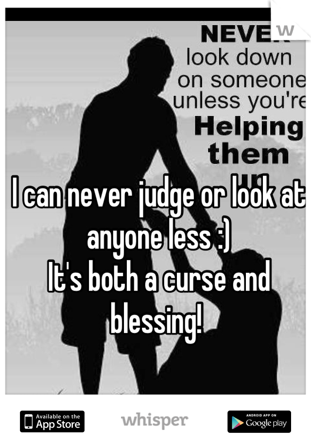 I can never judge or look at anyone less :) It's both a curse and blessing!
