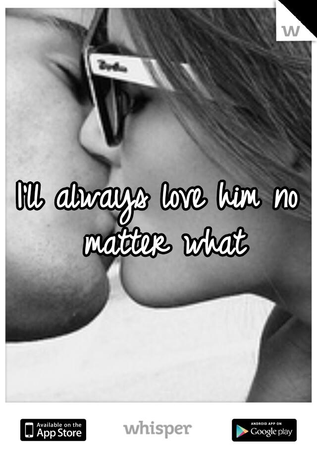 I'll always love him no matter what