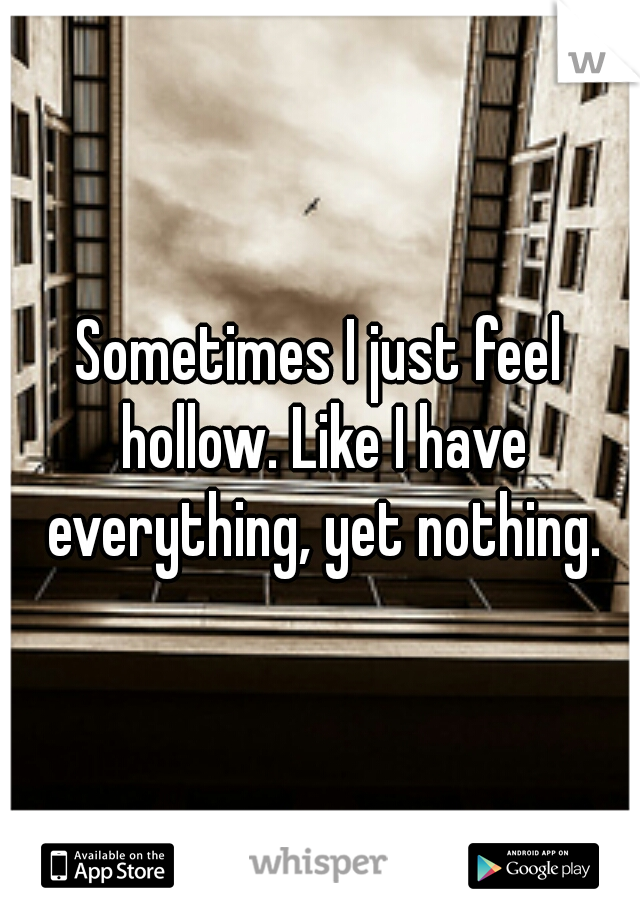Sometimes I just feel hollow. Like I have everything, yet nothing.