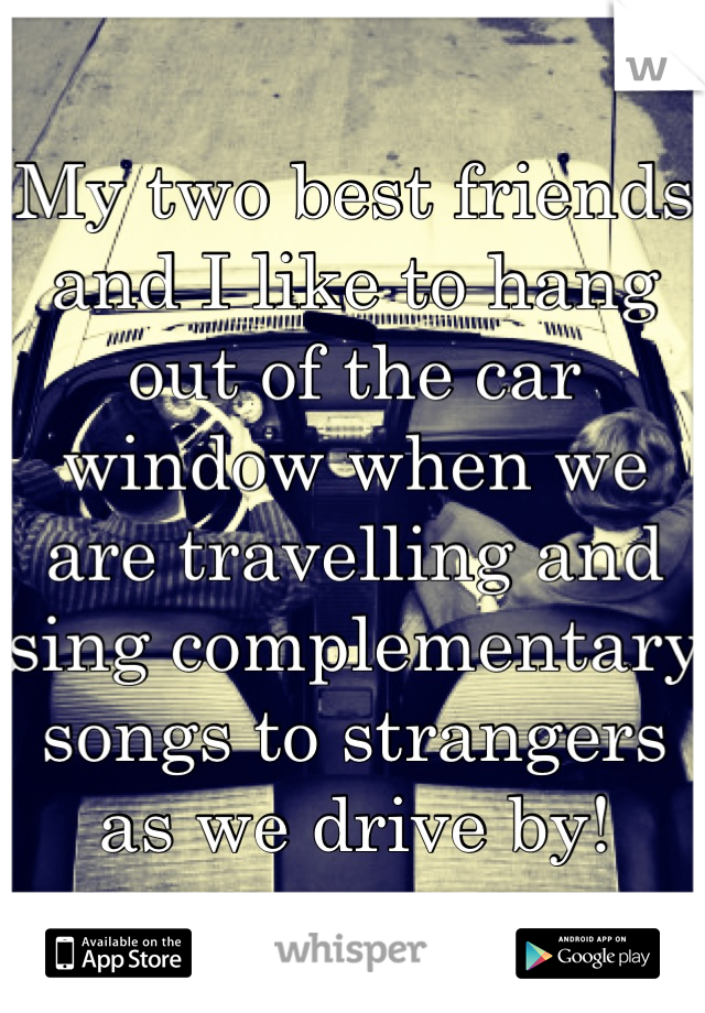 My two best friends and I like to hang out of the car window when we are travelling and sing complementary songs to strangers as we drive by!