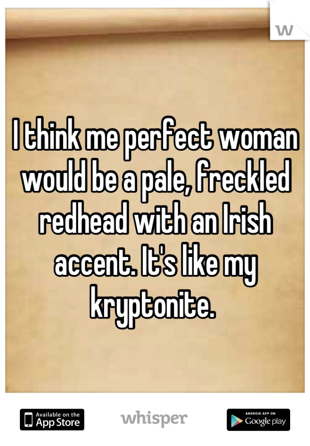 I think me perfect woman would be a pale, freckled redhead with an Irish accent. It's like my kryptonite.